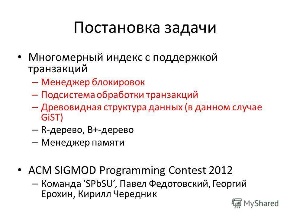 Постановка задачи Многомерный индекс с поддержкой транзакций – Менеджер блокировок – Подсистема обработки транзакций – Древовидная структура данных (в данном случае GiST) – R-дерево, B+-дерево – Менеджер памяти ACM SIGMOD Programming Contest 2012 – К