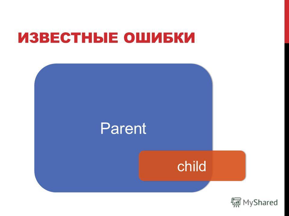 ИЗВЕСТНЫЕ ОШИБКИ Parent child