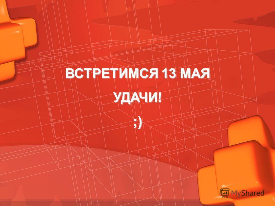 ВСТРЕТИМСЯ 13 МАЯ УДАЧИ!;)