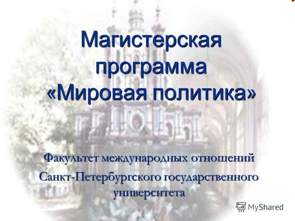 Магистерская программа « Мировая политика » Факультет международных отношений Санкт-Петербургского государственного университета