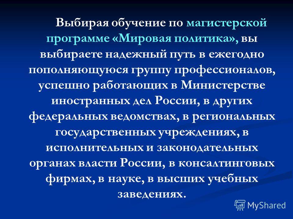Выбирая обучение по магистерской программе «Мировая политика», вы выбираете надежный путь в ежегодно пополняющуюся группу профессионалов, успешно работающих в Министерстве иностранных дел России, в других федеральных ведомствах, в региональных госуда