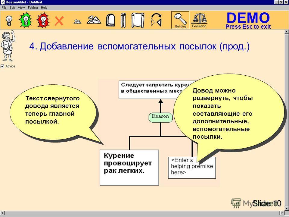 DEMO Slide 10 Press Esc to exit Довод можно развернуть, чтобы показать составляющие его дополнительные, вспомогательные посылки. Текст свернутого довода является теперь главной посылкой. 4. Добавление вспомогательных посылок (прод.)