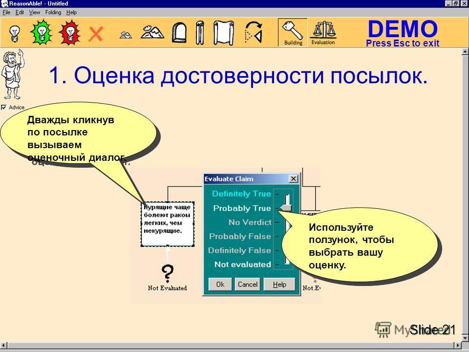 DEMO Slide 21 Press Esc to exit Используйте ползунок, чтобы выбрать вашу оценку. Дважды кликнув по посылке вызываем оценочный диалог. 1. Оценка достоверности посылок.