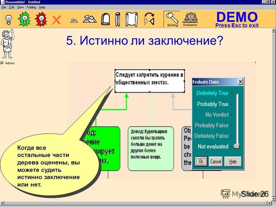 DEMO Slide 26 Press Esc to exit 5. Истинно ли заключение? Когда все остальные части дерева оценены, вы можете судить истинно заключение или нет.