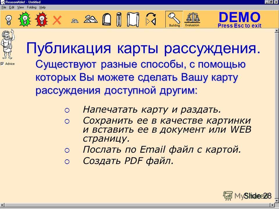DEMO Slide 28 Press Esc to exit Публикация карты рассуждения. Напечатать карту и раздать. Сохранить ее в качестве картинки и вставить ее в документ или WEB страницу. Послать по Email файл с картой. Создать PDF файл. Существуют разные способы, с помощ