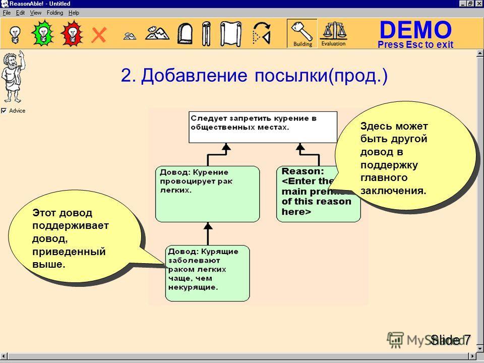 DEMO Slide 7 Press Esc to exit 2. Добавление посылки(прод.) Этот довод поддерживает довод, приведенный выше. Здесь может быть другой довод в поддержку главного заключения.