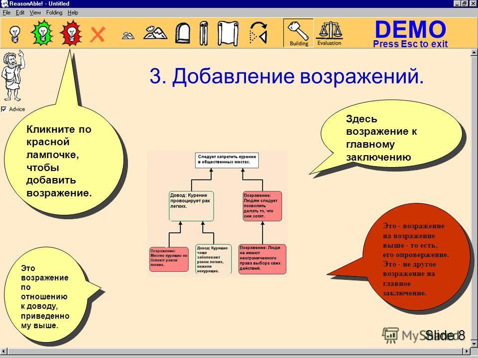 DEMO Slide 8 Press Esc to exit 3. Добавление возражений. Это возражение по отношению к доводу, приведенно му выше. Здесь возражение к главному заключению Кликните по красной лампочке, чтобы добавить возражение. Это - возражение на возражение выше - т