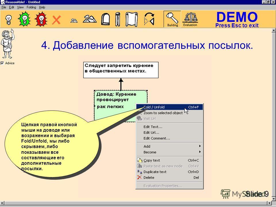 DEMO Slide 9 Press Esc to exit 4. Добавление вспомогательных посылок. Щелкая правой кнопкой мыши на доводе или возражении и выбирая Fold/Unfold, мы либо скрываем, либо показываем все составляющие его дополнительные посылки.