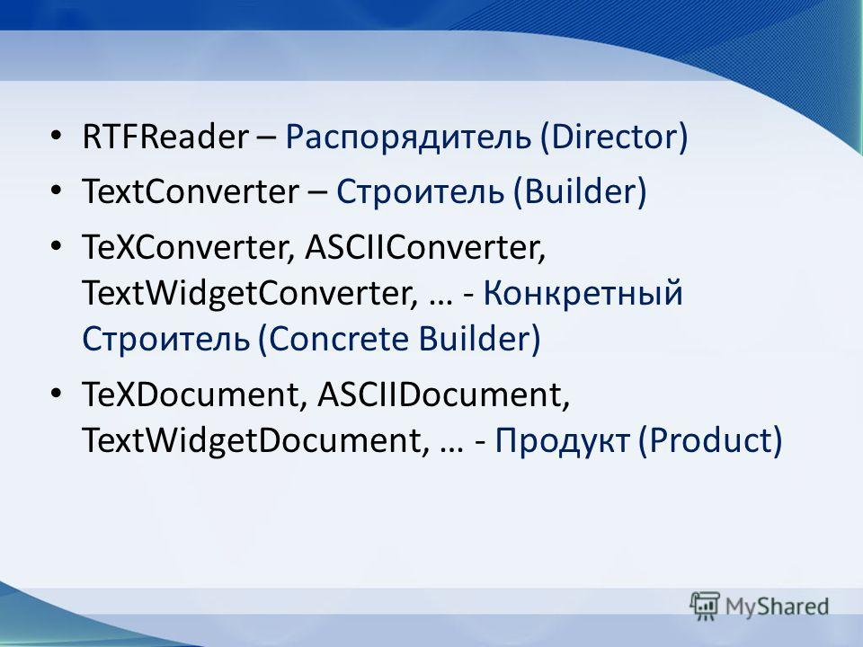 RTFReader – Распорядитель (Director) TextConverter – Строитель (Builder) TeXConverter, ASCIIConverter, TextWidgetConverter, … - Конкретный Строитель (Concrete Builder) TeXDocument, ASCIIDocument, TextWidgetDocument, … - Продукт (Product)