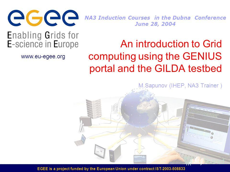 EGEE is a project funded by the European Union under contract IST-2003-508833 An introduction to Grid computing using the GENIUS portal and the GILDA testbed M.Sapunov (IHEP, NA3 Trainer ) www.eu-egee.org NA3 Induction Courses in the Dubna Conference