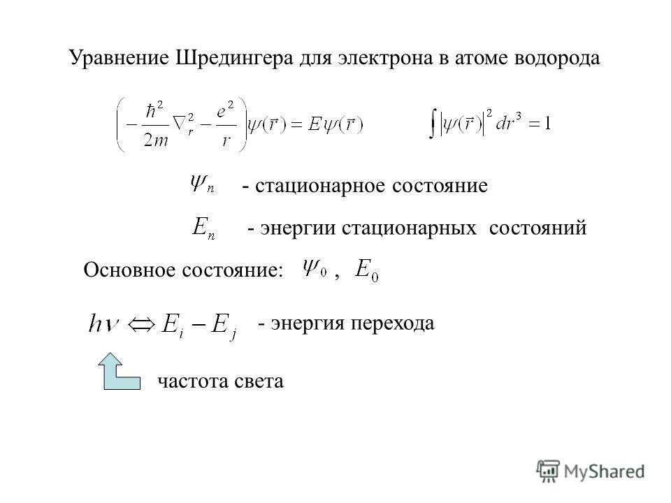 Уравнение Шредингера для электрона в атоме водорода Основное состояние:, - стационарное состояние - энергии стационарных состояний - энергия перехода частота света