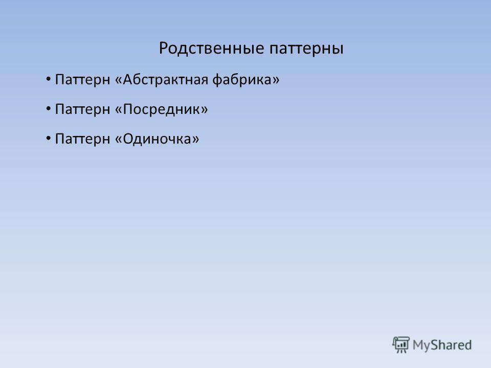 Родственные паттерны Паттерн «Абстрактная фабрика» Паттерн «Посредник» Паттерн «Одиночка»