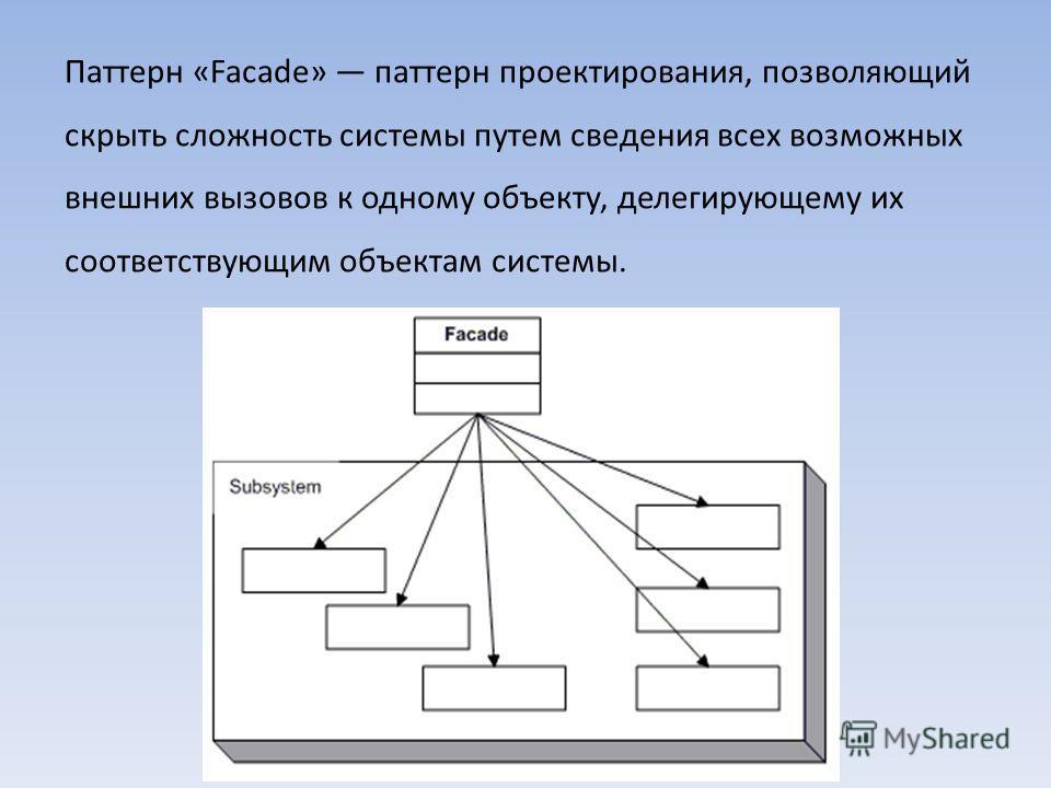 Паттерн «Facade» паттерн проектирования, позволяющий скрыть сложность системы путем сведения всех возможных внешних вызовов к одному объекту, делегирующему их соответствующим объектам системы.