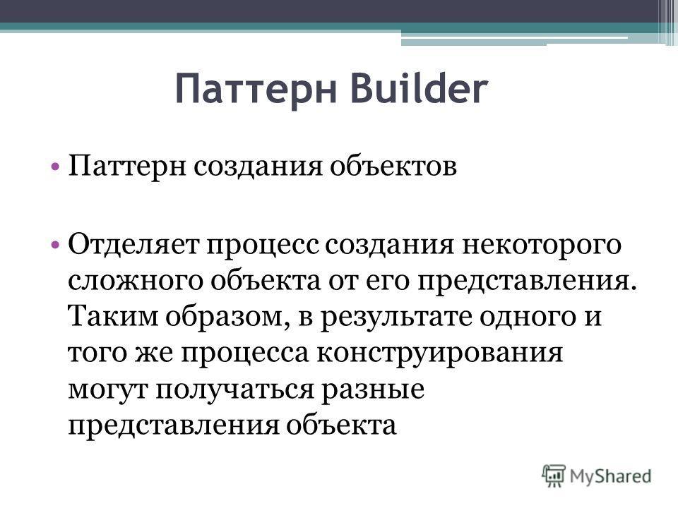 Паттерн Builder Паттерн создания объектов Отделяет процесс создания некоторого сложного объекта от его представления. Таким образом, в результате одного и того же процесса конструирования могут получаться разные представления объекта