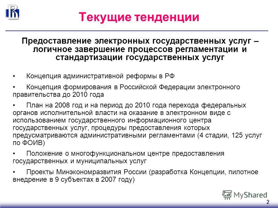 2 Текущие тенденции Концепция административной реформы в РФ Концепция формирования в Российской Федерации электронного правительства до 2010 года План на 2008 год и на период до 2010 года перехода федеральных органов исполнительной власти на оказание