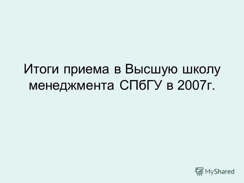 Итоги приема в Высшую школу менеджмента СПбГУ в 2007г.