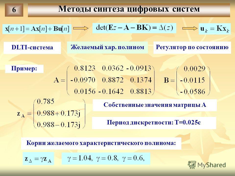 6 DLTI-система Желаемый хар. полином Регулятор по состоянию Пример: Собственные значения матрицы A Корни желаемого характеристического полинома: Период дискретности: T=0.025c