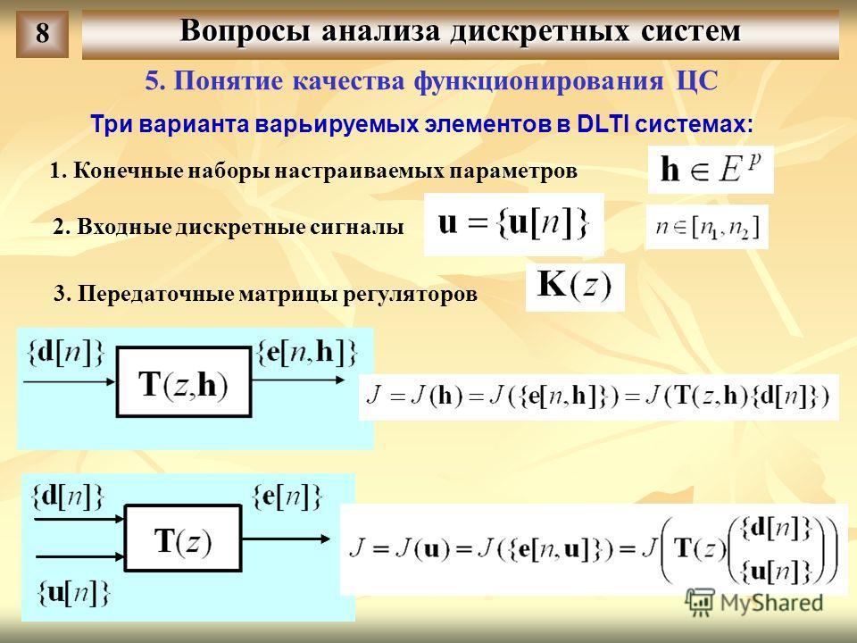 Вопросы анализа дискретных систем 8 5. Понятие качества функционирования ЦС Три варианта варьируемых элементов в DLTI системах: 1. Конечные наборы настраиваемых параметров 2. Входные дискретные сигналы 3. Передаточные матрицы регуляторов