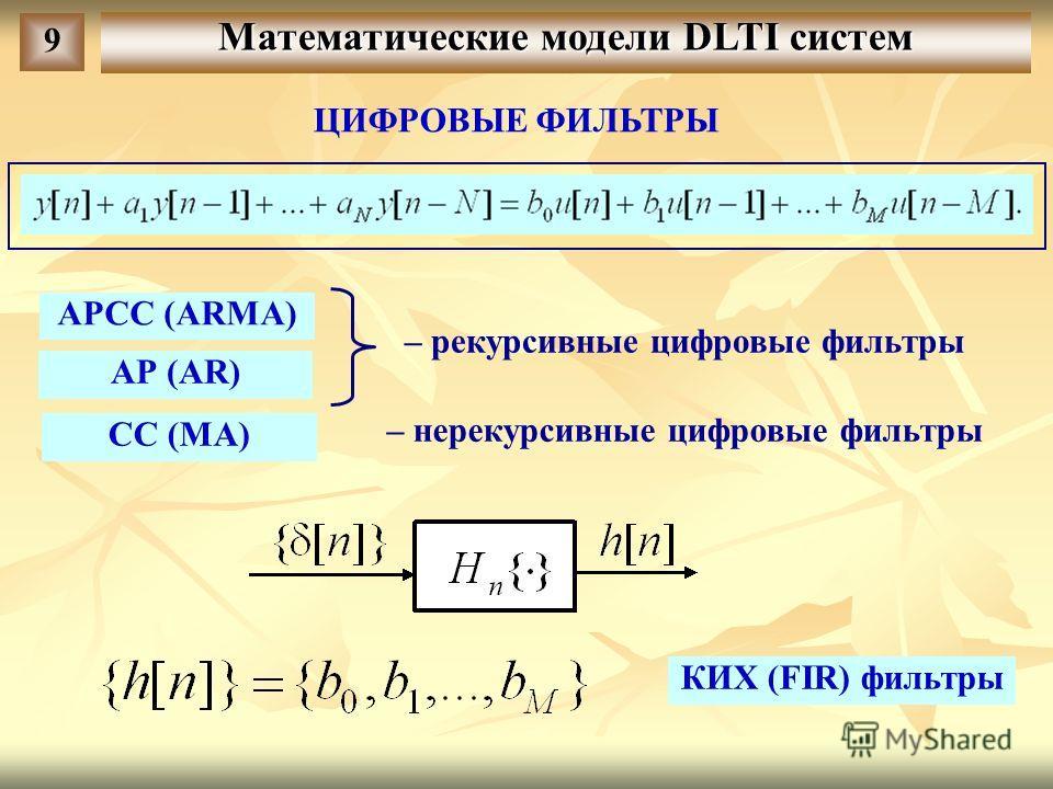 Математические модели DLTI систем 9 ЦИФРОВЫЕ ФИЛЬТРЫ АРСС (ARMA) АР (AR) CC (MA) – рекурсивные цифровые фильтры – нерекурсивные цифровые фильтры КИХ (FIR) фильтры