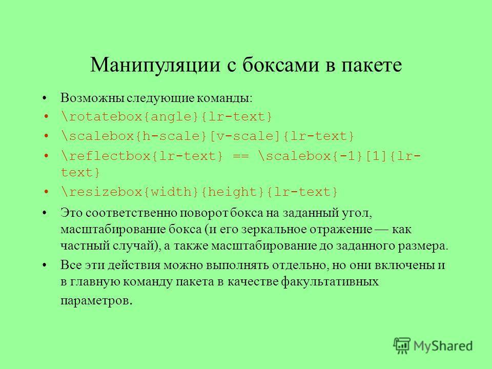 Манипуляции с боксами в пакете Возможны следующие команды: \rotatebox{angle}{lr-text} \scalebox{h-scale}[v-scale]{lr-text} \reflectbox{lr-text} == \scalebox{-1}[1]{lr- text} \resizebox{width}{height}{lr-text} Это соответственно поворот бокса на задан