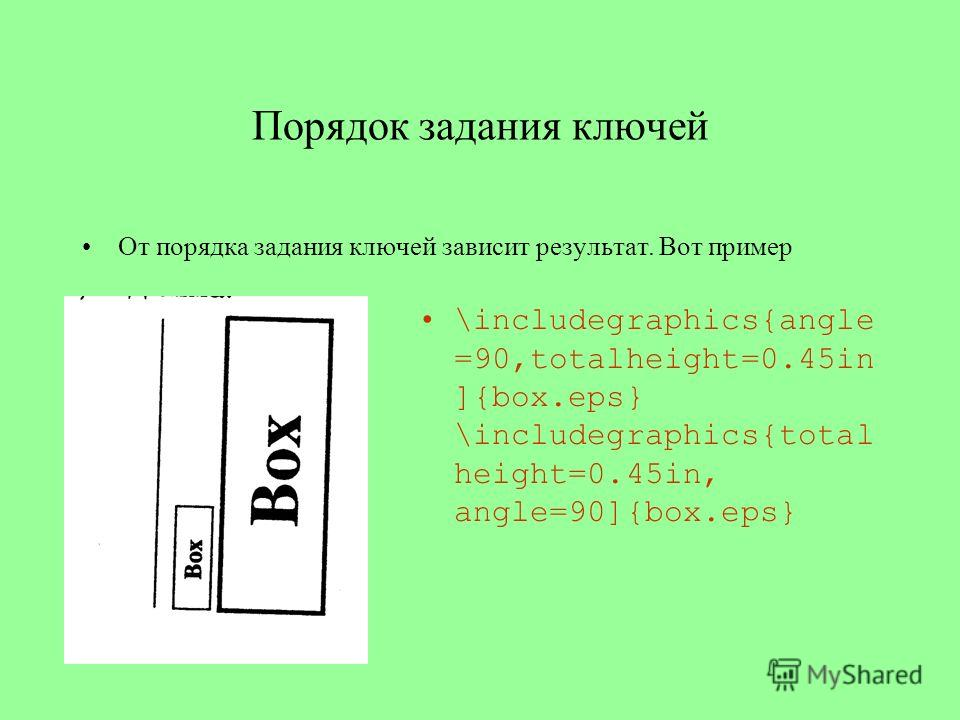 Порядок задания ключей \includegraphics{angle =90,totalheight=0.45in ]{box.eps} \includegraphics{total height=0.45in, angle=90]{box.eps} От порядка задания ключей зависит результат. Вот пример