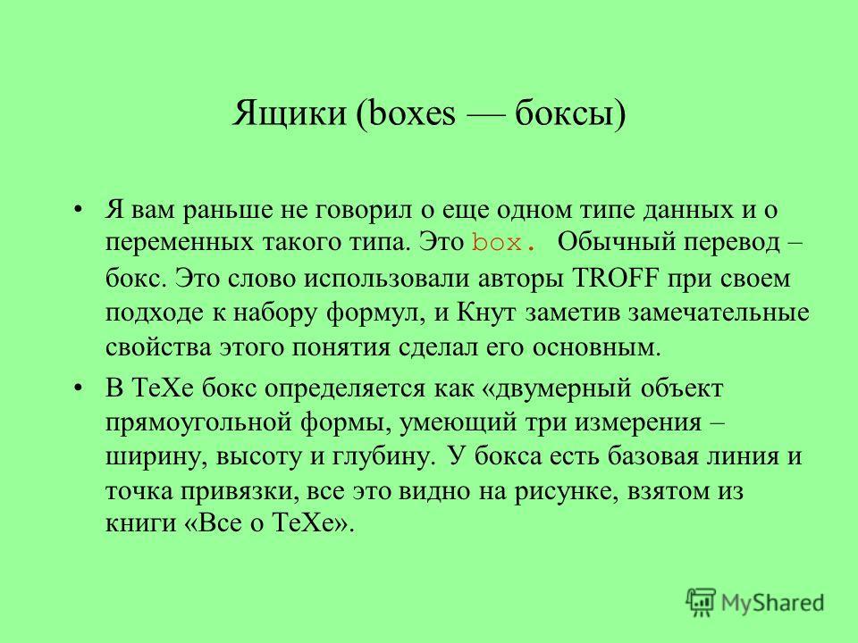 Ящики (boxes боксы) Я вам раньше не говорил о еще одном типе данных и о переменных такого типа. Это box. Обычный перевод – бокс. Это слово использовали авторы TROFF при своем подходе к набору формул, и Кнут заметив замечательные свойства этого поняти
