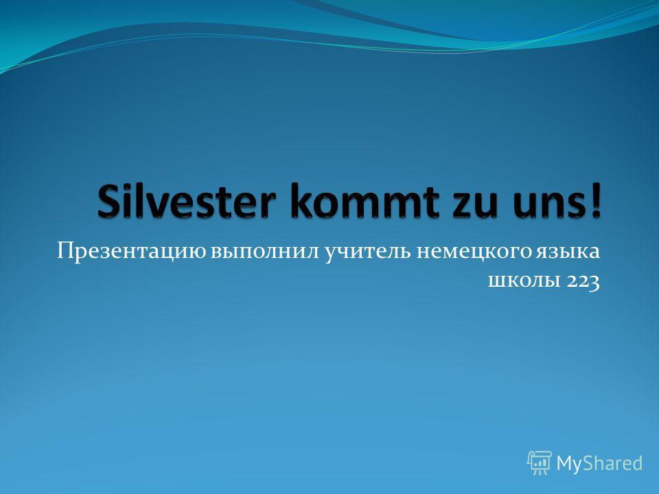 Презентацию выполнил учитель немецкого языка школы 223