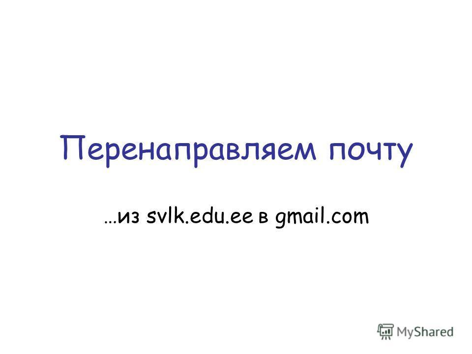 Перенаправляем почту …из svlk.edu.ee в gmail.com