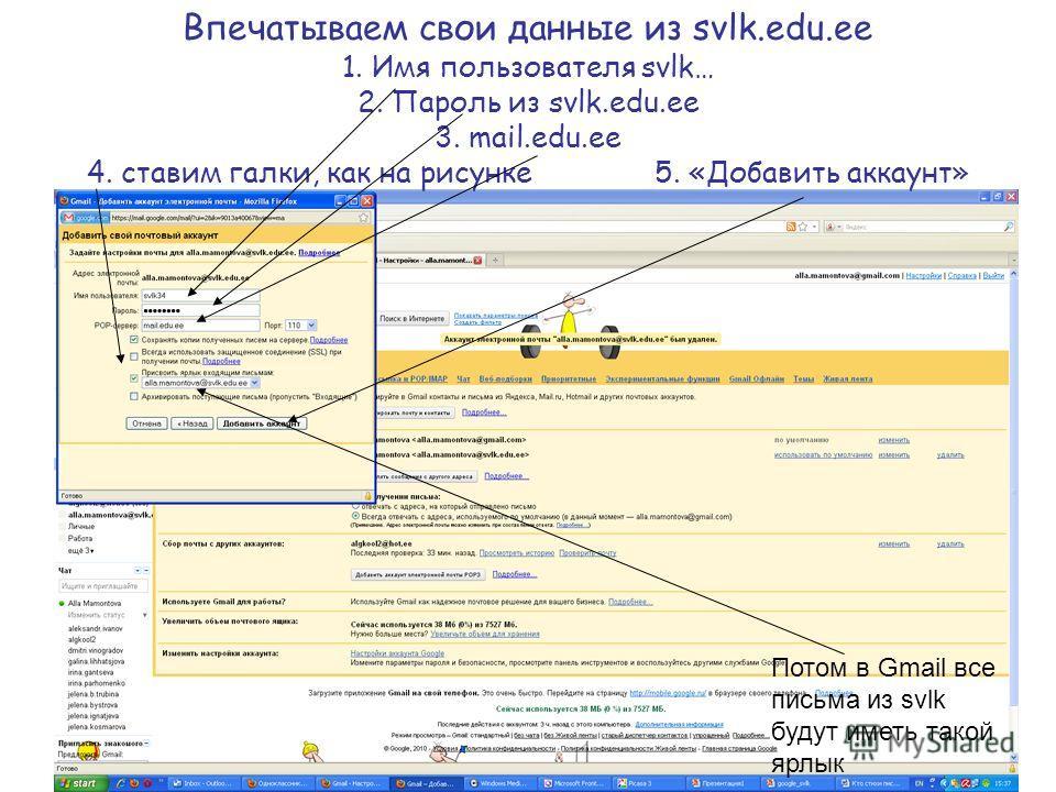 Впечатываем свои данные из svlk.edu.ee 1. Имя пользователя svlk… 2. Пароль из svlk.edu.ee 3. mail.edu.ee 4. ставим галки, как на рисунке 5. «Добавить аккаунт» Потом в Gmail все письма из svlk будут иметь такой ярлык