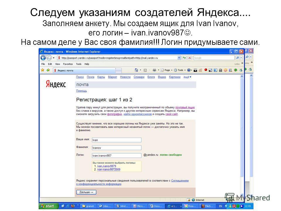 Следуем указаниям создателей Яндекса.... Заполняем анкету. Мы создаем ящик для Ivan Ivanov, его логин – ivan.ivanov987. На самом деле у Вас своя фамилия!!! Логин придумываете сами.