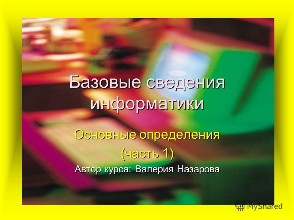 Базовые сведения информатики Основные определения (часть 1) Автор курса: Валерия Назарова