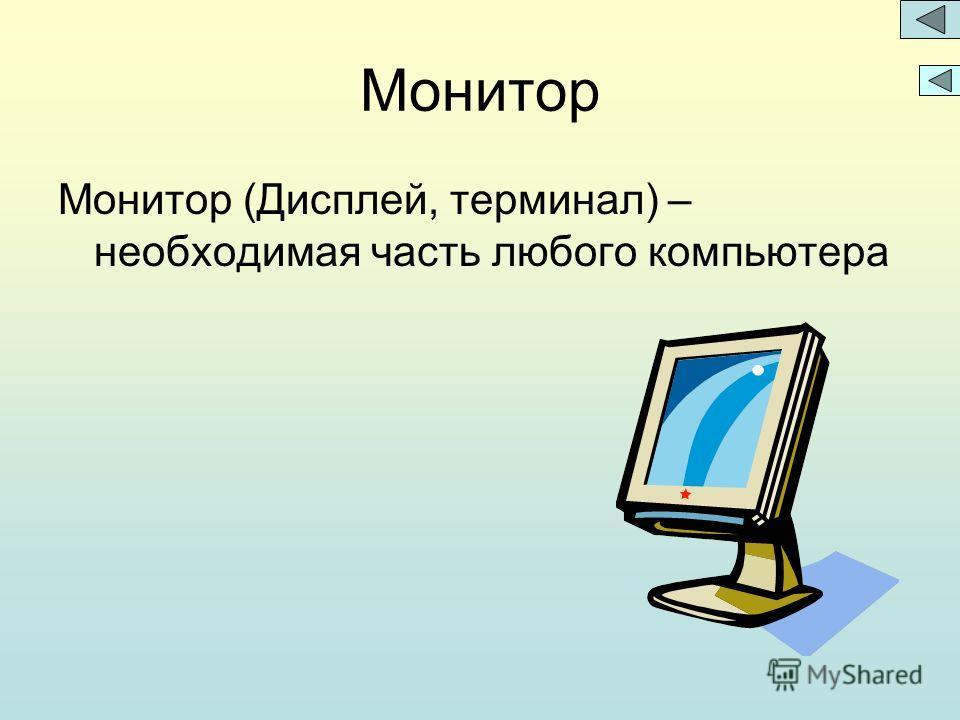 Монитор Монитор (Дисплей, терминал) – необходимая часть любого компьютера