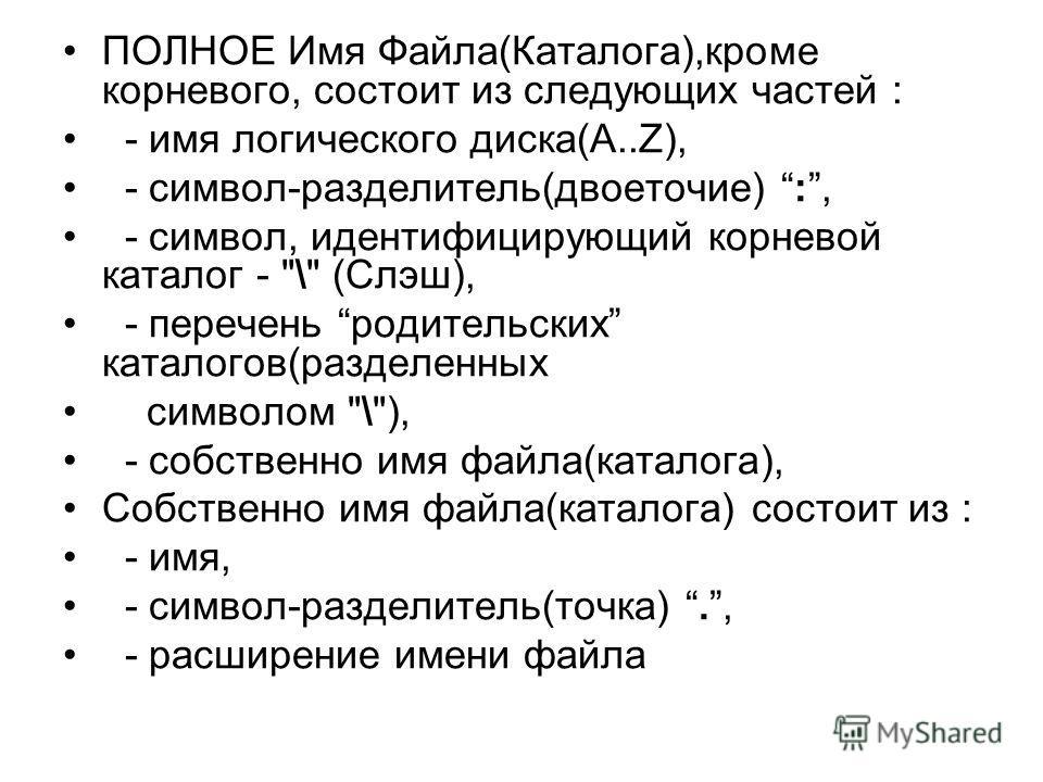 ПОЛНОЕ Имя Файла(Каталога),кроме корневого, состоит из следующих частей : - имя логического диска(A..Z), - символ-разделитель(двоеточие) :, - символ, идентифицирующий корневой каталог -
