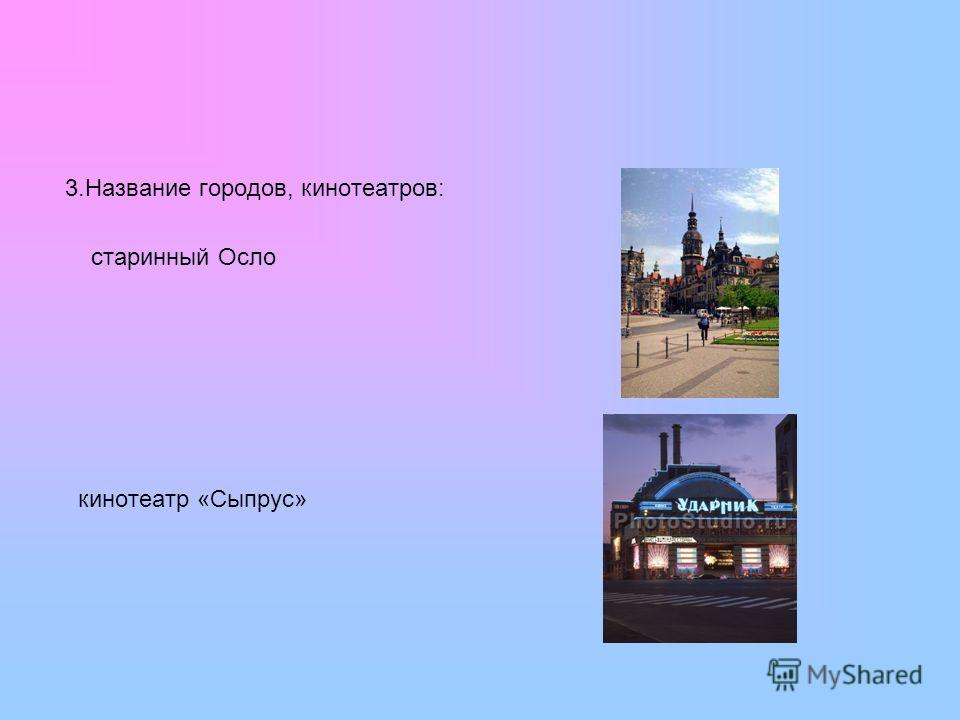 3.Название городов, кинотеатров: старинный Осло кинотеатр «Сыпрус»