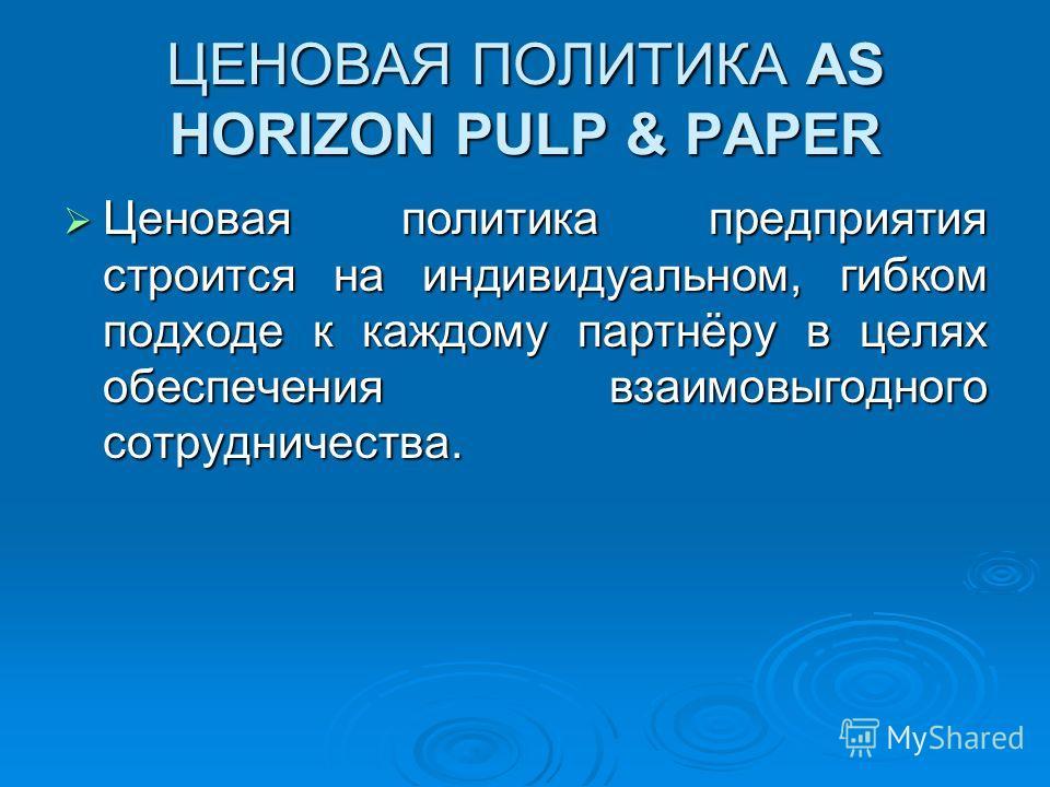 ЦЕНОВАЯ ПОЛИТИКА AS HORIZON PULP & PAPER Ценовая политика предприятия строится на индивидуальном, гибком подходе к каждому партнёру в целях обеспечения взаимовыгодного сотрудничества. Ценовая политика предприятия строится на индивидуальном, гибком по