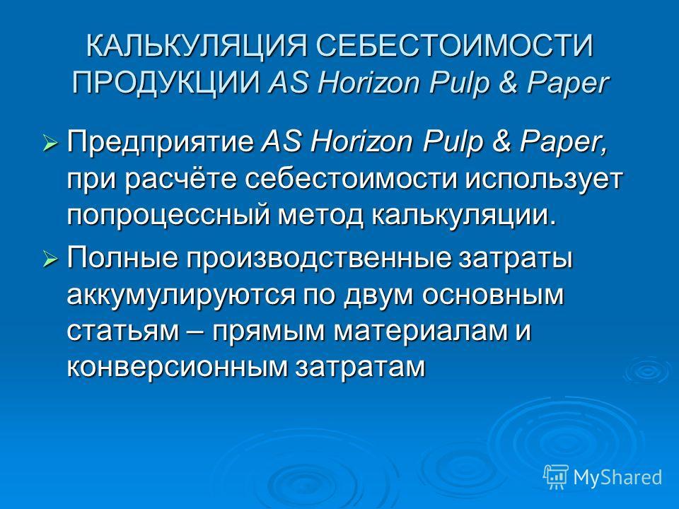 КАЛЬКУЛЯЦИЯ СЕБЕСТОИМОСТИ ПРОДУКЦИИ AS Horizon Pulp & Paper Предприятие AS Horizon Pulp & Paper, при расчёте себестоимости использует попроцессный метод калькуляции. Предприятие AS Horizon Pulp & Paper, при расчёте себестоимости использует попроцессн