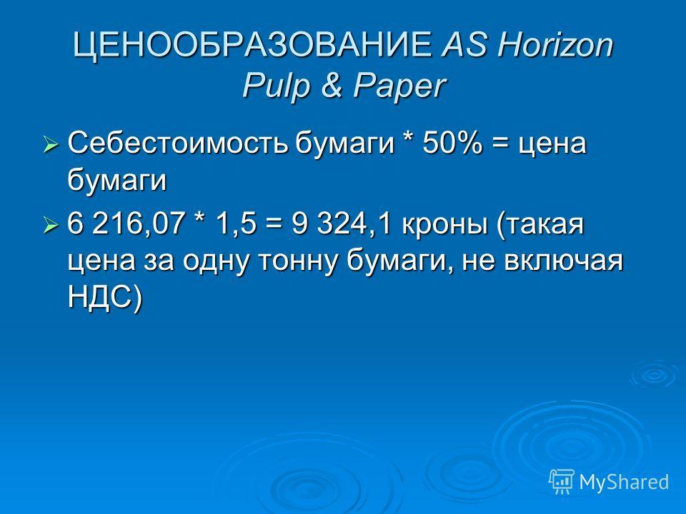 ЦЕНООБРАЗОВАНИЕ AS Horizon Pulp & Paper Себестоимость бумаги * 50% = цена бумаги Себестоимость бумаги * 50% = цена бумаги 6 216,07 * 1,5 = 9 324,1 кроны (такая цена за одну тонну бумаги, не включая НДС) 6 216,07 * 1,5 = 9 324,1 кроны (такая цена за о