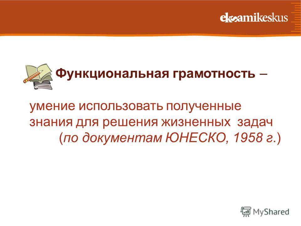 Функциональная грамотность – умение использовать полученные знания для решения жизненных задач (по документам ЮНЕСКО, 1958 г.)
