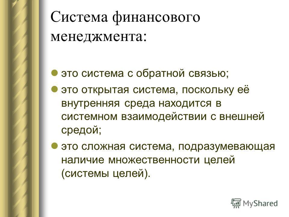 Система финансового менеджмента: это система с обратной связью; это открытая система, поскольку её внутренняя среда находится в системном взаимодействии с внешней средой; это сложная система, подразумевающая наличие множественности целей (системы цел