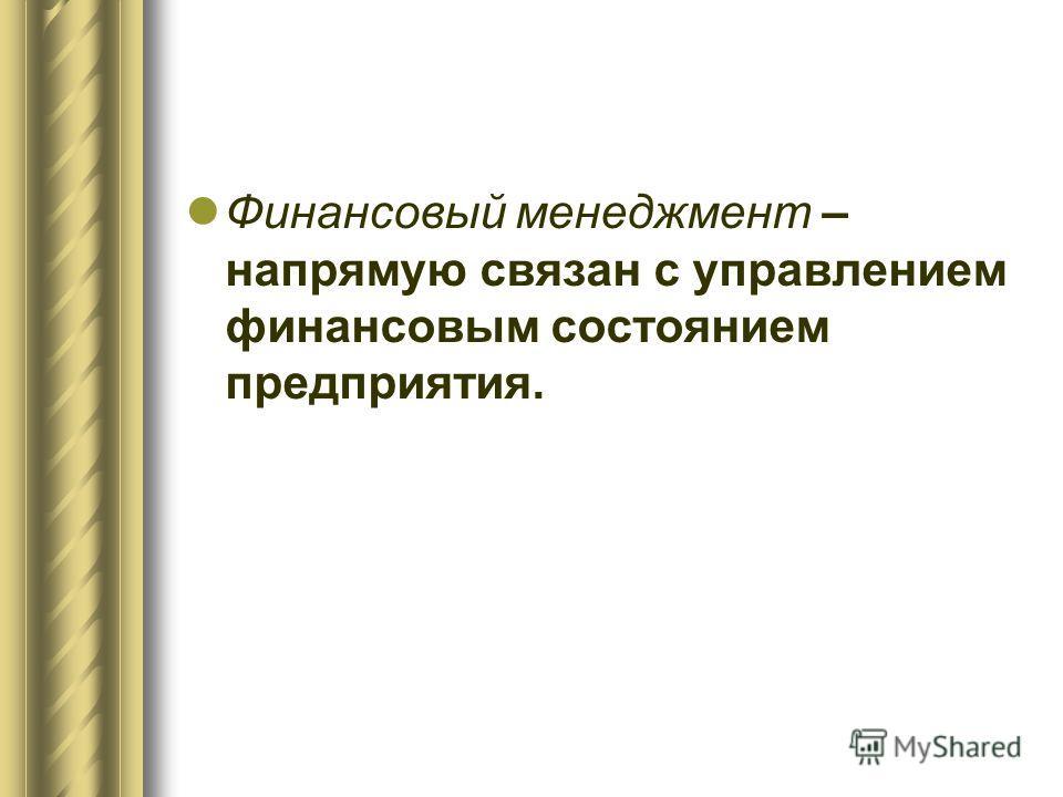 Финансовый менеджмент – напрямую связан с управлением финансовым состоянием предприятия.