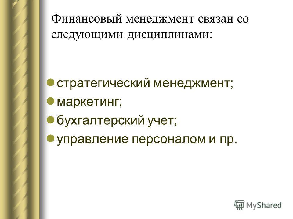 Финансовый менеджмент связан со следующими дисциплинами: стратегический менеджмент; маркетинг; бухгалтерский учет; управление персоналом и пр.