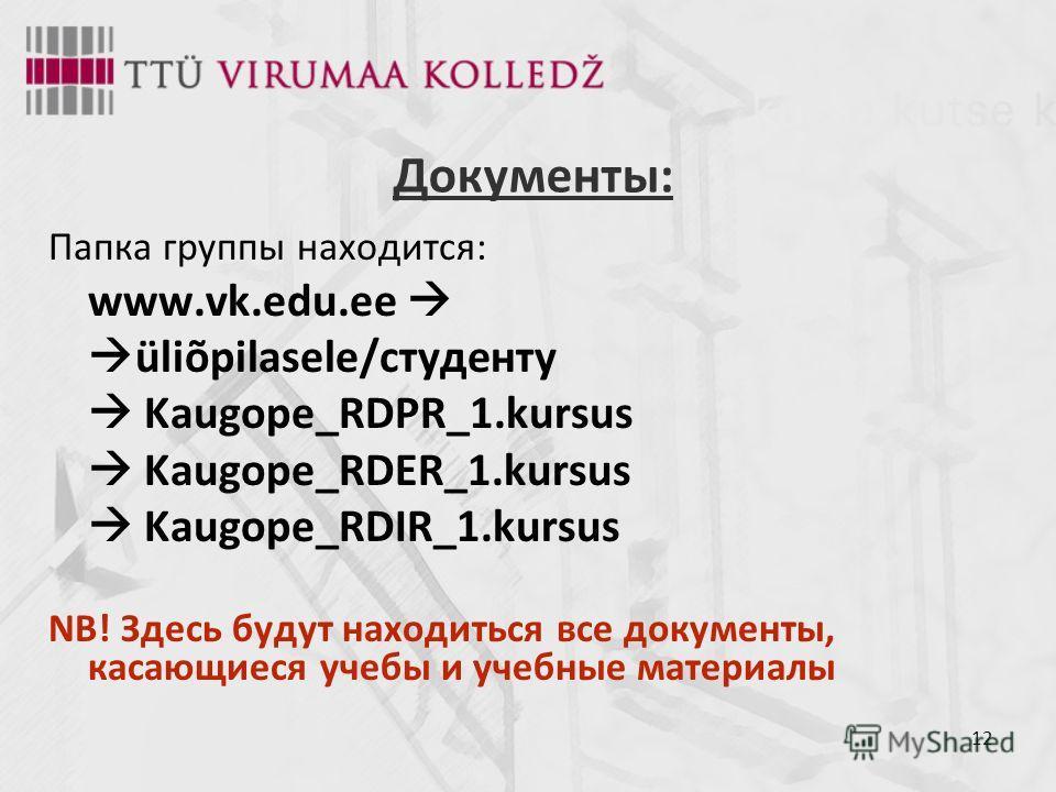 12 Документы: Папка группы находится: www.vk.edu.ee üliõpilasele/студенту Kaugope_RDPR_1.kursus Kaugope_RDER_1.kursus Kaugope_RDIR_1.kursus NB! Здесь будут находиться все документы, касающиеся учебы и учебные материалы