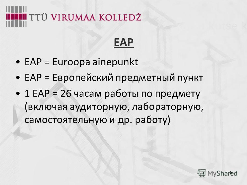 26 EAP EAP = Euroopa ainepunkt ЕАР = Европейский предметный пункт 1 ЕАР = 26 часам работы по предмету (включая аудиторную, лабораторную, самостоятельную и др. работу)