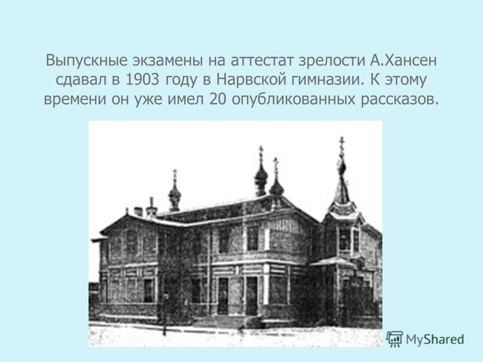 Выпускные экзамены на аттестат зрелости А.Хансен сдавал в 1903 году в Нарвской гимназии. К этому времени он уже имел 20 опубликованных рассказов.