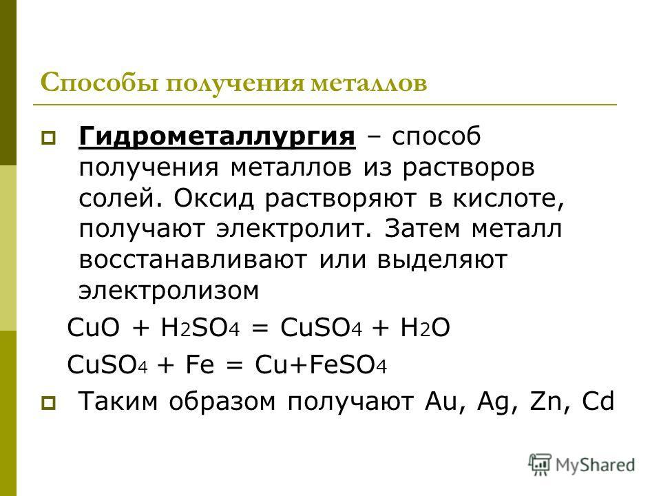 Способы получения металлов Гидрометаллургия – способ получения металлов из растворов солей. Оксид растворяют в кислоте, получают электролит. Затем металл восстанавливают или выделяют электролизом CuO + H 2 SО 4 = CuSО 4 + H 2 O CuSО 4 + Fe = Cu+FeSО