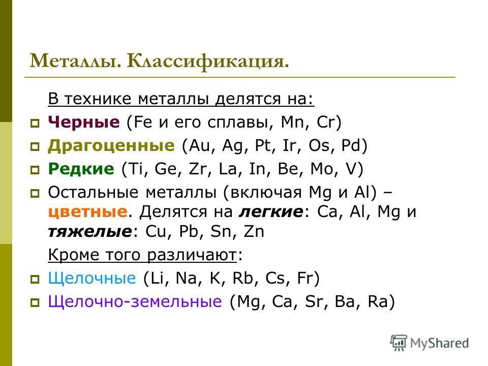 Металлы. Классификация. В технике металлы делятся на: Черные (Fe и его сплавы, Mn, Cr) Драгоценные (Au, Ag, Pt, Ir, Os, Pd) Редкие (Ti, Ge, Zr, La, In, Be, Mo, V) Остальные металлы (включая Mg и Al) – цветные. Делятся на легкие: Ca, Al, Mg и тяжелые: