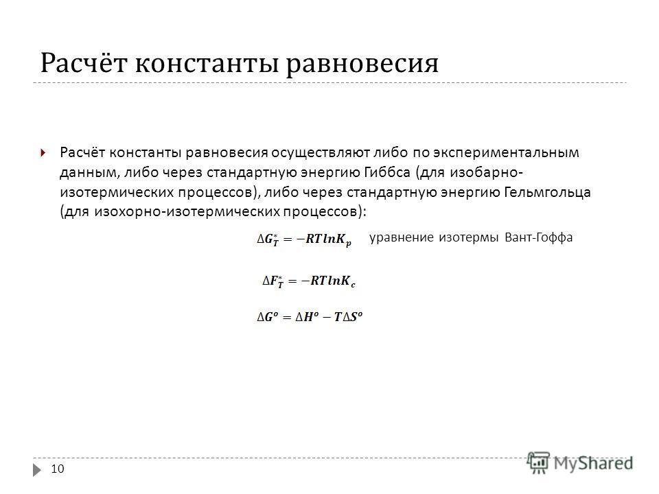 Расчёт константы равновесия Расчёт константы равновесия осуществляют либо по экспериментальным данным, либо через стандартную энергию Гиббса ( для изобарно - изотермических процессов ), либо через стандартную энергию Гельмгольца ( для изохорно - изот