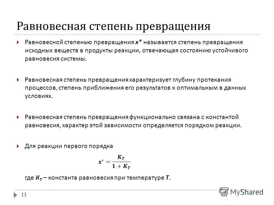 Равновесная степень превращения Равновесной степенью превращения х * называется степень превращения исходных веществ в продукты реакции, отвечающая состоянию устойчивого равновесия системы. Равновесная степень превращения характеризует глубину протек