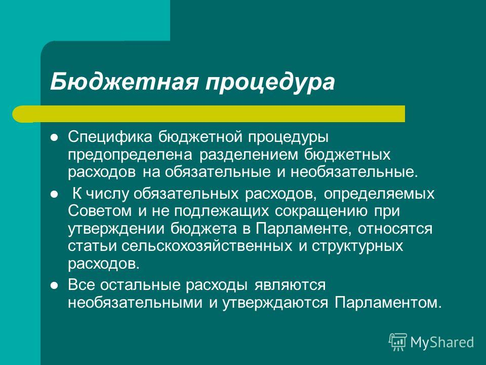 Бюджетная процедура Специфика бюджетной процедуры предопределена разделением бюджетных расходов на обязательные и необязательные. К числу обязательных расходов, определяемых Советом и не подлежащих сокращению при утверждении бюджета в Парламенте, отн
