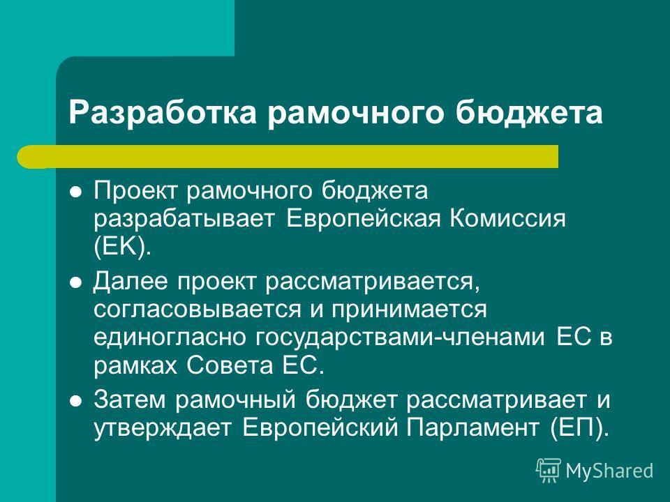 Разработка рамочного бюджета Проект рамочного бюджета разрабатывает Европейская Комиссия (EK). Далее проект рассматривается, согласовывается и принимается единогласно государствами-членами ЕС в рамках Совета ЕС. Затем рамочный бюджет рассматривает и